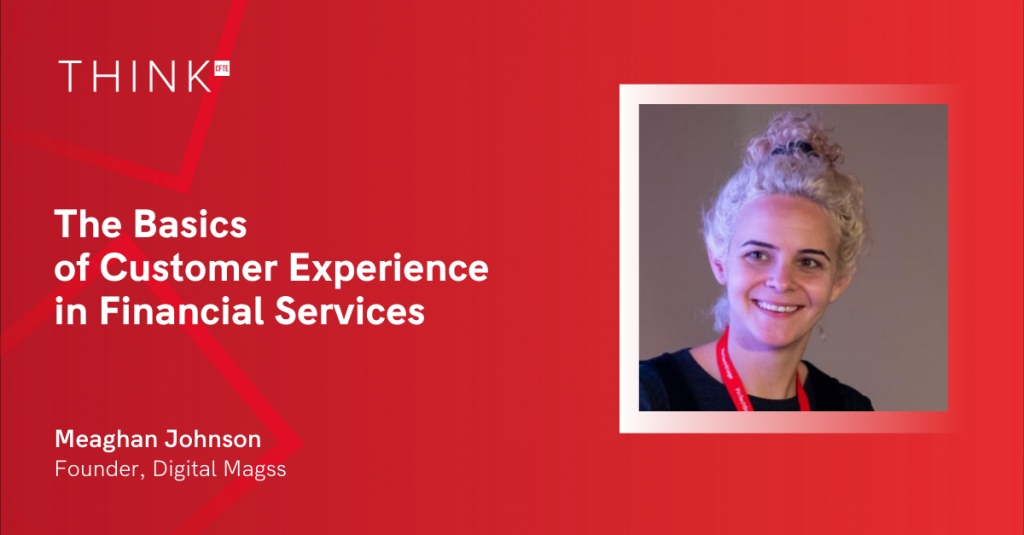 Meaghan Johnson, the Founder of Digital Magss, a leading CX consultancy, has joined CFTE to teach a course on Customer Experience in Financial Services